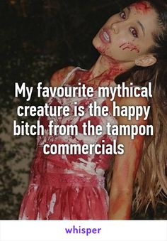My favourite mythical creature is the happy bitch from the tampon commercials
