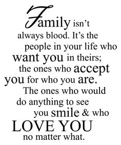 Family isn't always blood. It's the people in your life who want you in theirs: