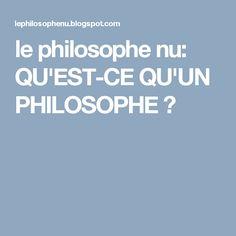 le philosophe nu: QU'EST-CE QU'UN PHILOSOPHE ?