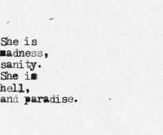She is madness, sanity. She is hell, and paradise.