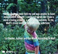 """Although I had been told my son was unable to have independent thought, I could not agree - for I saw a mind craving answers, a curiosity insatiable. To me, Matt's brain seemed to be working overtime.""     ― Liz Becker, Autism and the World According to Matt"