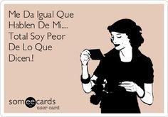 Me Da Igual Que Hablen De Mi.... Total Soy Peor De Lo Que Dicen.!