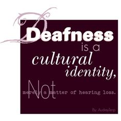 I re-pinned this because it really reflects the discussions we have had on deaf culture. For most deaf people, being deaf is central to their identity and they really embrace the aspects of deaf culture.