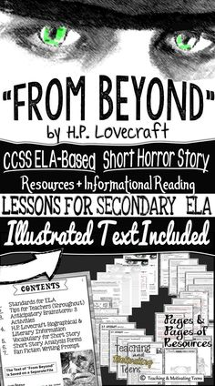 "Short story and lesson materials included. Contents Include: Illustrated Text of ""From Beyond"" Standards for ELA Tips for Teachers (throughout) Anticipatory Brainstorm: 3 Activities H.P. Lovecraft Biographical & Literary Information Vocabulary for Short Story Short Story Analysis Forms Fan Fiction Writing Prompt"