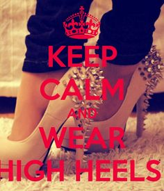 Keep calm and wear High heels