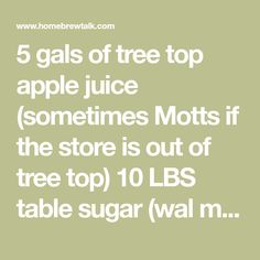 5 gals of tree top apple juice (sometimes Motts if the store is out of tree top) 10 LBS table sugar (wal mart brand cheap stuff) 1 packet Lalvin...