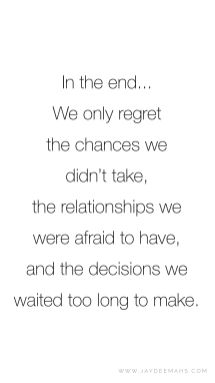 In the end... We only regret the chances we didn't take, the relationships we were afraid to have, and the decisions we waited too long to make. ~ www.JayDeeMahs.com #quotes #quoteoftheday