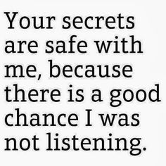 Your secrets are safe with me, because there is a good chance I was not listening.