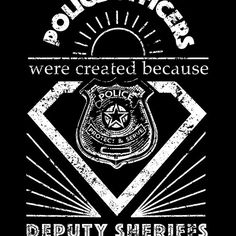 Police Officers were created because Deputy Sheriffs Need heroes
