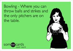 Bowling - Where you can throw balls and strikes and the only pitchers are on the table.