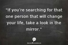 If You're Searching For That One Person That Will Change Your Life, Take A Look In The Mirror - another inspirational thought for you to enjoy! The Words, Cool Words, Words Quotes, Me Quotes, Motivational Quotes, Inspirational Quotes, Positive Quotes, Wisdom Quotes, Lonely Quotes