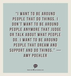 """I want to be around people that do things. I don't want to be around people anymore that judge or talk about what people do. I want to be around people that dream and support and do things.""  — Amy Poehler (h/t @Joshunda) #quotes"