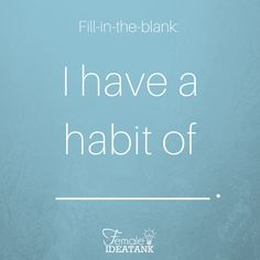 Habits can be good and some habits can be bad. Do you currently have any habits you are wanting to change or a good habit you have attained over the years?
