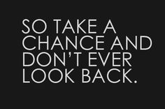 Take chance and don't ever look back. Otherwise you might miss the best thing to walk into your life.