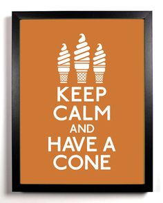 inspire | keep calm, have cone  I would so hang this outside my ice cream store if I had one..