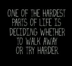 One of the hardest parts of life is deciding to walk away or try harder. God grant me wisdom to know what, when.