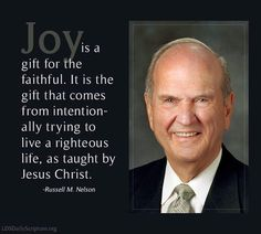 Joy is a gift for the faithful. It is the gift that comes from intentionally trying to live a righteous life, as taught by Jesus Christ. -- Russell M. Gospel Quotes, Mormon Quotes, Lds Quotes, Religious Quotes, Great Quotes, Prophet Quotes, Awesome Quotes, Christ Quotes, Uplifting Thoughts