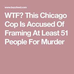 WTF😒 This Chicago Cop Is Accused Of Framing At Least 51 People For Murder