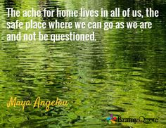 The ache for home lives in all of us, the safe place where we can go as we are and not be questioned. / Maya Angelou