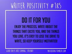 + DAILY WRITER POSITIVITY +      #185    DO IT FOR YOU    Enjoy the process. Write about the things that excite you, and the things you love. It's easy to lose the drive to write, so keep yourself motivated!      Want more writerly content? Follow maxkirin.tumblr.com!