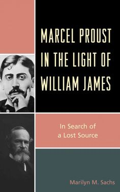 Marcel Proust in the Light of William James : in Search of a Lost Source / Marilyn M. Sachs.