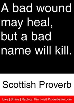 A bad wound may heal, but a bad name will kill. - Scottish Proverb #proverbs #quotes
