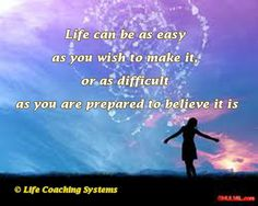 Life can be as easy as you wish to make it, or as difficult as you are prepared to believe it is. ~ Steven Redhead