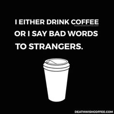 Or sometimes too much coffee makes me say bad words to strangers. It's a delicate balance.