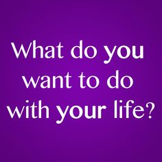 Blog Post: What Do You Want To Do With Your Life?