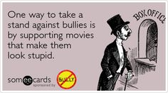 One way to take a stand against bullies is by supporting movies that makes them look stupid.