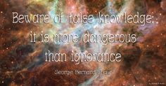 Beware of false knowledge; it is more dangerous than ignorance George Bernard Shaw #UniverseOfQuotes #Best #Quotes #About #Life #Love #Success #Happiness #Friendship #People #Strength #Family #Sayings #Age #Funny #Famous #Change #War #Dreams #Goals #Marriage #Inpiration #Failure #Good #Desire #World #Humanity #Trust