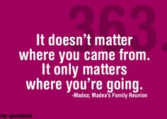 Inspirational for my work at home mommy efforts! madea's family reunion quotes