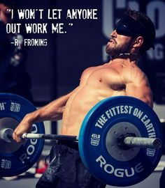 I won't let anyone outwork me.  Rich Froning