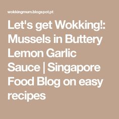 Let's get Wokking!: Mussels in Buttery Lemon Garlic Sauce | Singapore Food Blog on easy recipes