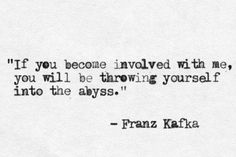 If you become involved with me, you will be throwing yourself into the abyss.