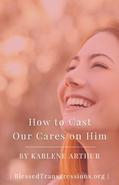 How to Cast Our Cares on Him. Christian blog, magazine, God, Jesus, faith, truth, love, advice, blogging, Christianity, blessed transgressions, hope, friendship, hardship, overcoming difficulty, testimony, family, marriage, prayer, scripture, hurt, healing, loss, trials, waiting.