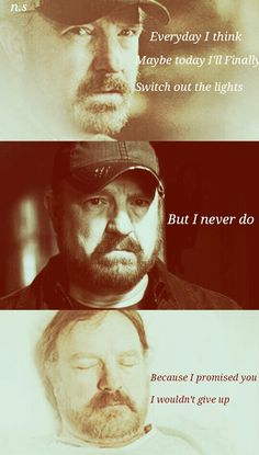 ''Everyday I think maybe today I'll finally  switch out the lights. But I never do, because I promised you I wouldn't give up.'' / Bobby Singer