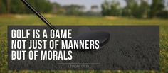 Golf is a game not just of manners  but of morals #golfcourse #golf #liveandlearn #life