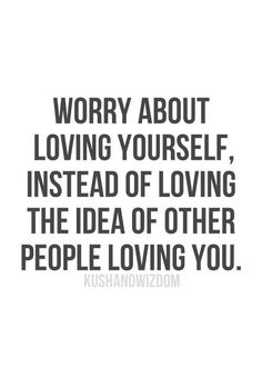 Worry about loving yourself, instead of loving the idea of other people loving you.
