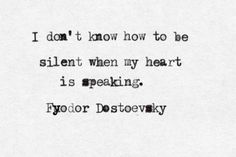 I don't know how to be silent when my heart is speaking. Fyodor Dostoevsky