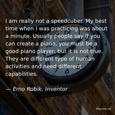 I am really not a speedcuber. My best time when I was practicing was about a minute. Usually people say if you can create a piano, you must be a good piano player, but it is not true. They are different type of human activities and need different capabilities. — Erno Rubik, Inventor Types Of Humans, Best Piano, Pattern Recognition, Piano Player, The Way Home, Time Quotes, Dont Understand, Falling Apart, You Must