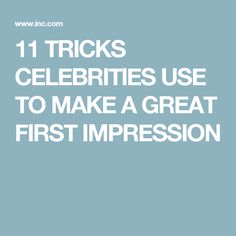 11 TRICKS CELEBRITIES USE TO MAKE A GREAT FIRST IMPRESSION