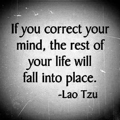 If you correct your mind, the rest of your life will fall into place. :)
