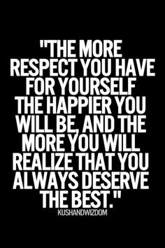 """The more respect you have for yourself, the happier you will be, and the more you will realize that you always deserve the best."" Inspirational quotes and daily motivation Great Quotes, Quotes To Live By, Me Quotes, Motivational Quotes, Inspirational Quotes, Famous Quotes, Daily Quotes, Qoutes, Poetry Quotes"