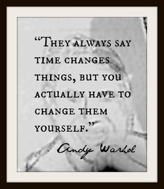 """They always say time changes things, but you actually have to change them yourself."" Andy Warhol"