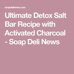 Ultimate Detox Salt Bar Recipe with Activated Charcoal - Soap Deli News