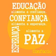 """""""Educação alimenta a confiança. Confiança alimenta a esperança. Esperança alimenta a paz."""" - Confúcio"""