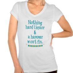 NOTHING HARD LIQUOR AND A HAMMER WON'T FIX T-SHIRT