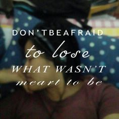 """Don't be afraid to lose what wasn't meant to be."" #quote #life #affaraidof #meant #tobe #wasnt #love"