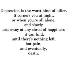 Depression is the worst kind of killer. It corners you at night, or when you're all alone, and slowly eats away at any shred of happiness it can fine, until there's nothing left, but pain, and eventually, death.